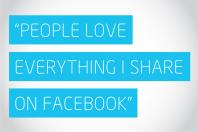 """People love everything I share on facebook"""